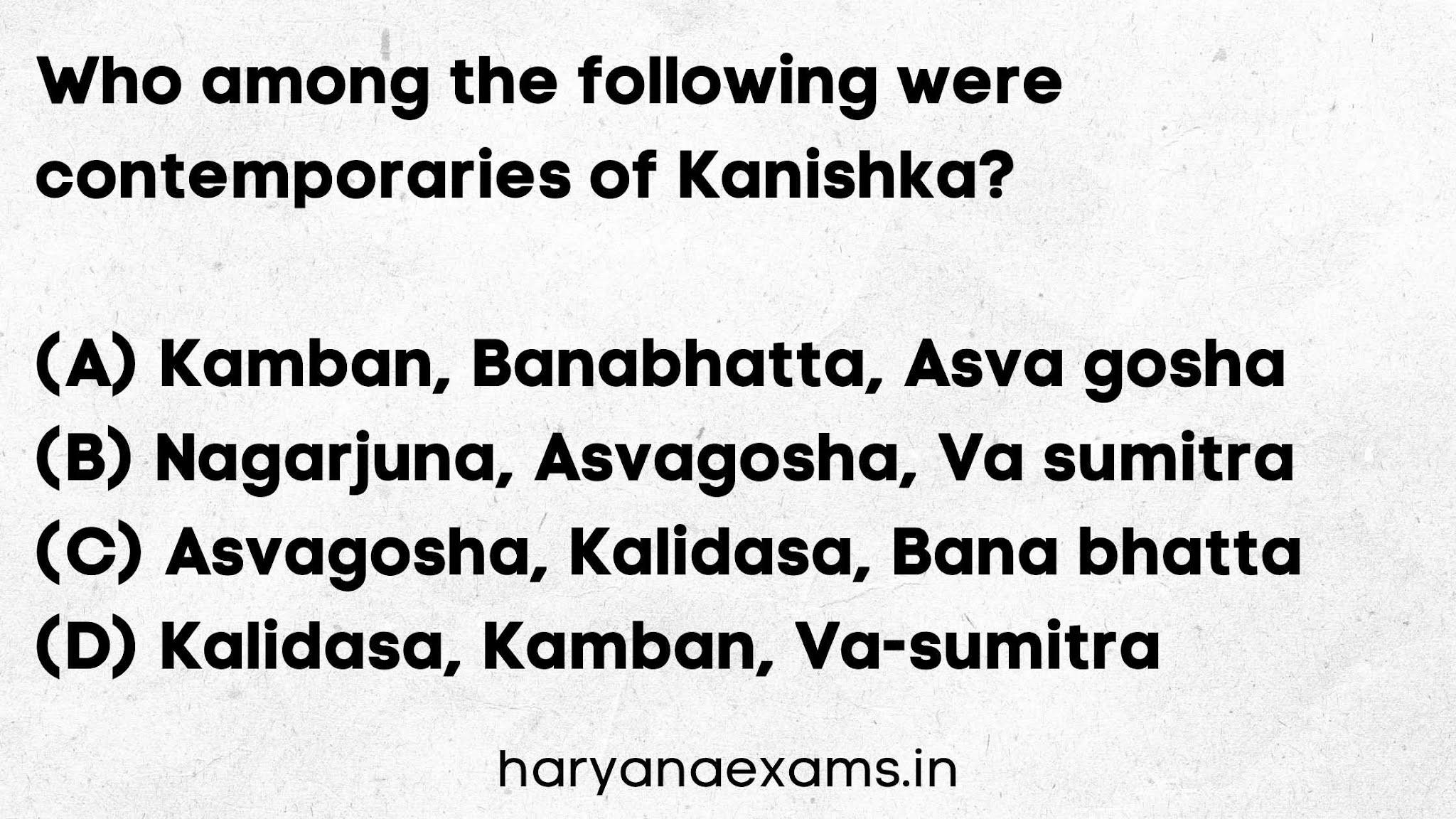 Who among the following were contemporaries of Kanishka?   (A) Kamban, Banabhatta, Asva gosha   (B) Nagarjuna, Asvagosha, Va sumitra   (C) Asvagosha, Kalidasa, Bana bhatta   (D) Kalidasa, Kamban, Va-sumitra