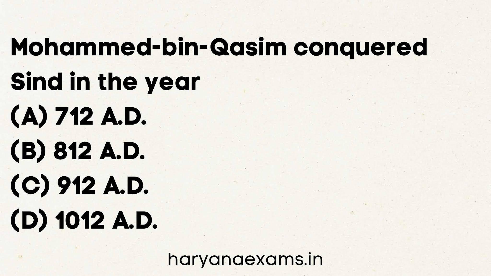 Mohammed-bin-Qasim conquered Sind in the year   (A) 712 A.D.   (B) 812 A.D.   (C) 912 A.D.   (D) 1012 A.D.