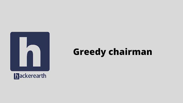 HackerEarth Greedy chairman problem solution