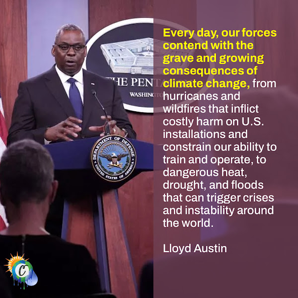 Every day, our forces contend with the grave and growing consequences of climate change, from hurricanes and wildfires that inflict costly harm on U.S. installations and constrain our ability to train and operate, to dangerous heat, drought, and floods that can trigger crises and instability around the world. — Defense Secretary Lloyd Austin
