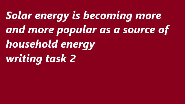 Solar energy is becoming more and more popular as a source of household energy in many countries around the world. Why this?