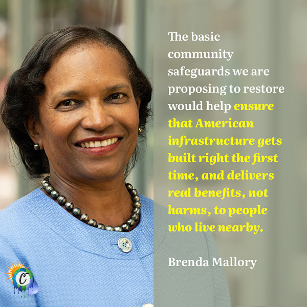 The basic community safeguards we are proposing to restore would help ensure that American infrastructure gets built right the first time, and delivers real benefits, not harms, to people who live nearby. — Brenda Mallory, chairwoman of the White House Council on Environmental Quality
