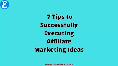 7 Tips to Successfully Executing Affiliate Marketing Ideas