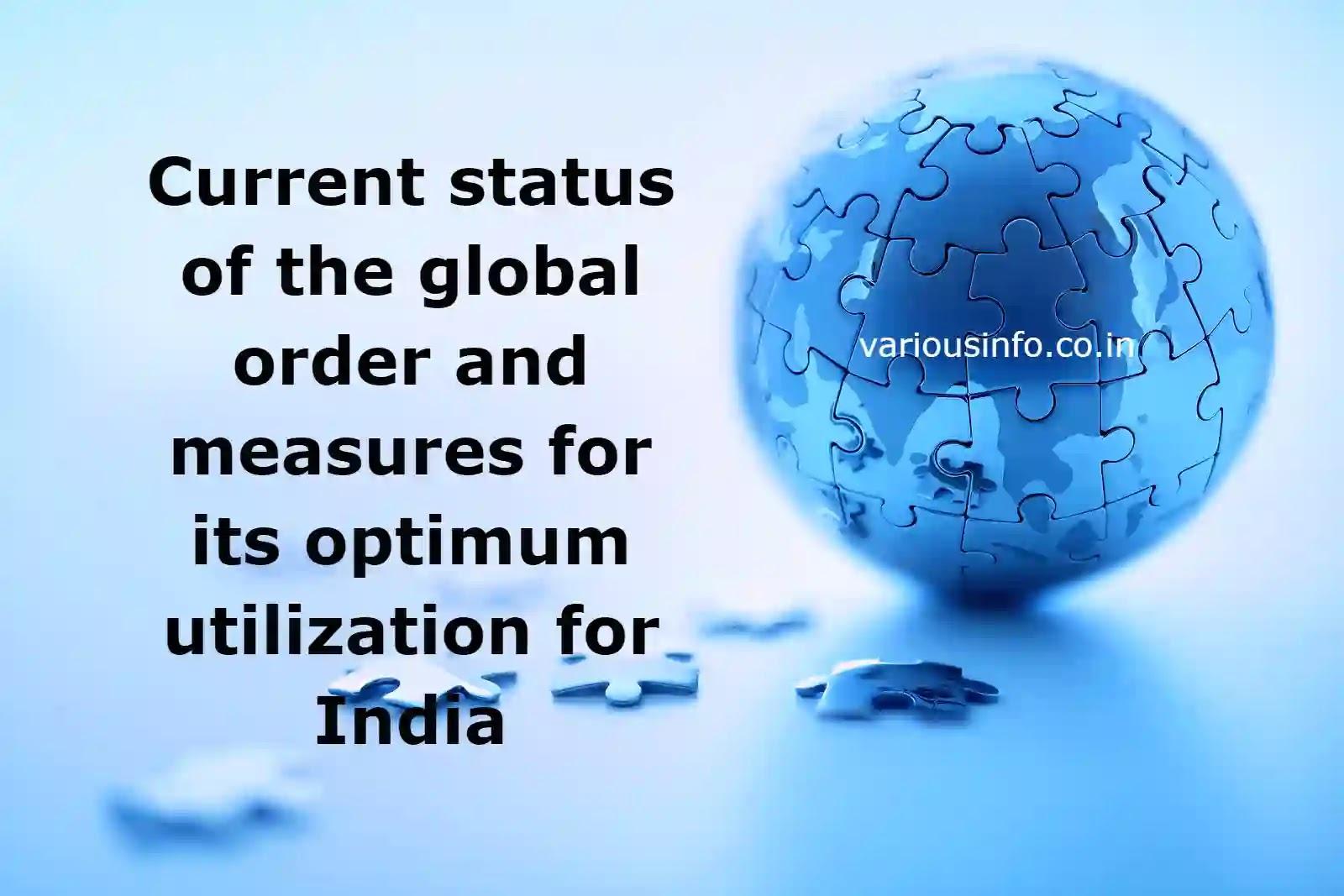 वैश्विक व्यवस्था की वर्तमान स्थिति और भारत के लिए इसके इष्टतम उपयोग के उपाय (Current status of the global order and measures for its optimum utilization for India)