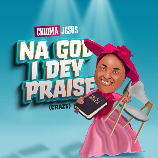 Music: Na God I Dey Praise – Chioma Jesus