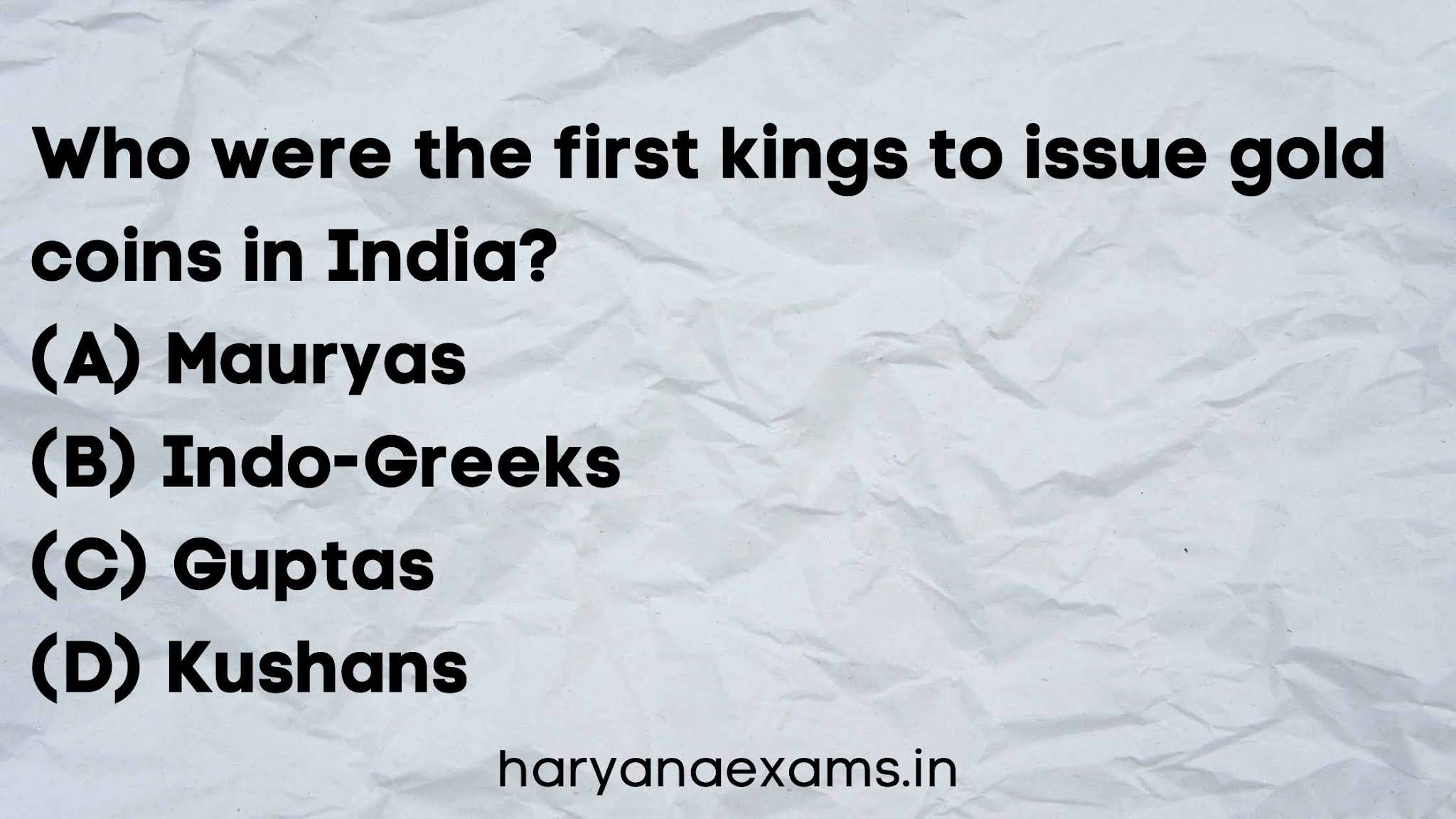 Who were the first kings to issue gold coins in India?   (A) Mauryas   (B) Indo-Greeks   (C) Guptas   (D) Kushans