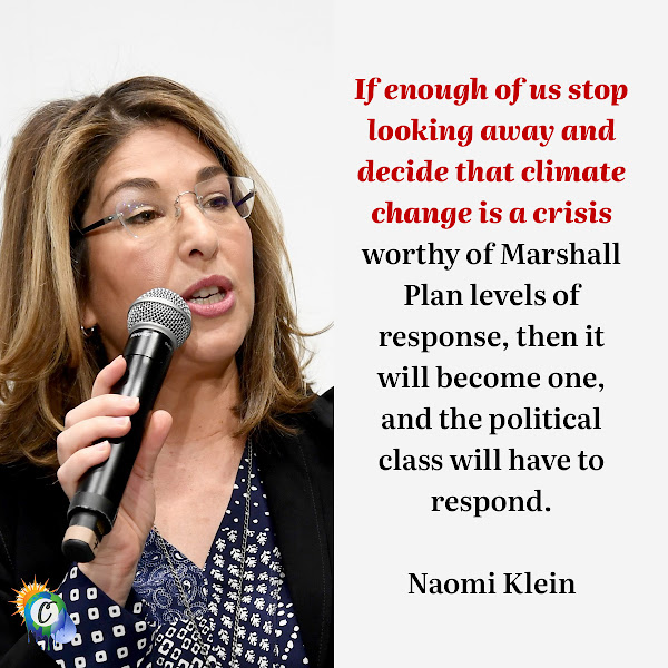If enough of us stop looking away and decide that climate change is a crisis worthy of Marshall Plan levels of response, then it will become one, and the political class will have to respond. — Naomi Klein, Canadian author, social activist, and filmmaker