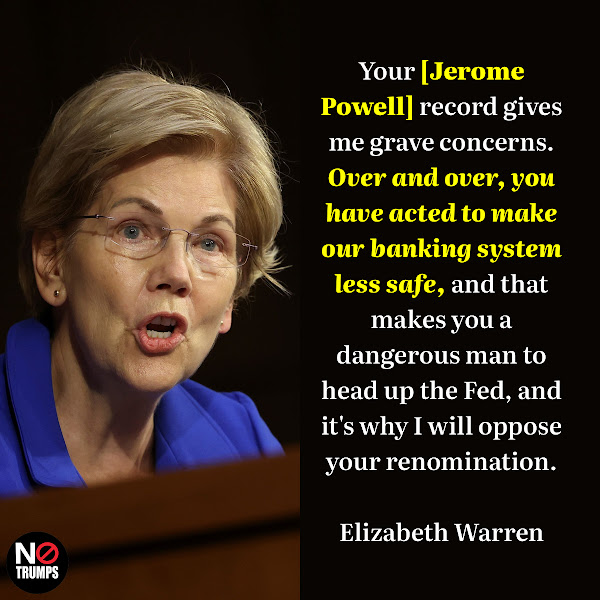 Your [Jerome Powell] record gives me grave concerns. Over and over, you have acted to make our banking system less safe, and that makes you a dangerous man to head up the Fed, and it's why I will oppose your renomination. — Sen. Elizabeth Warren (D-MA)