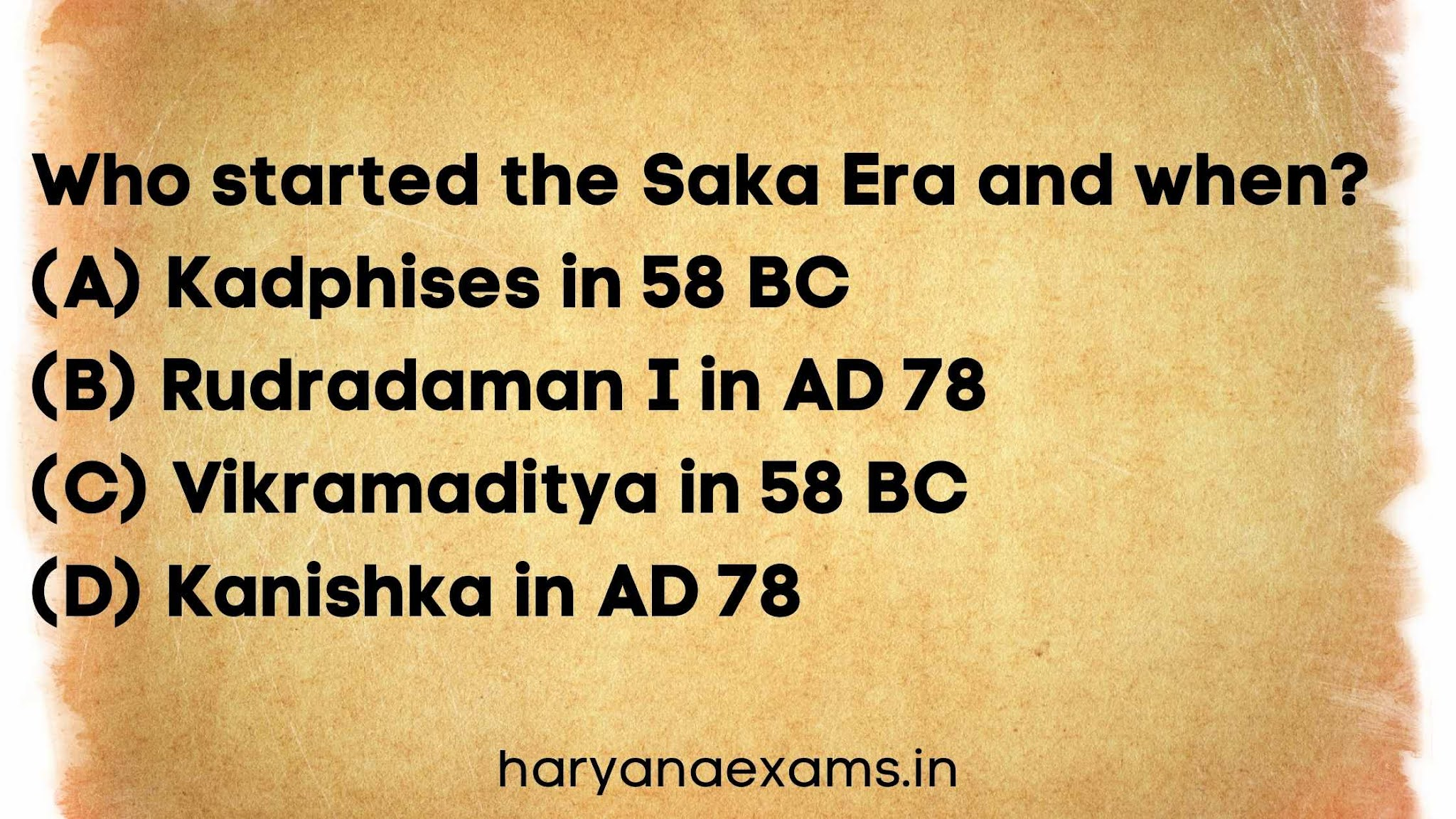 Who started the Saka Era and when?   (A) Kadphises in 58 BC   (B) Rudradaman I in AD 78   (C) Vikramaditya in 58 BC   (D) Kanishka in AD 78