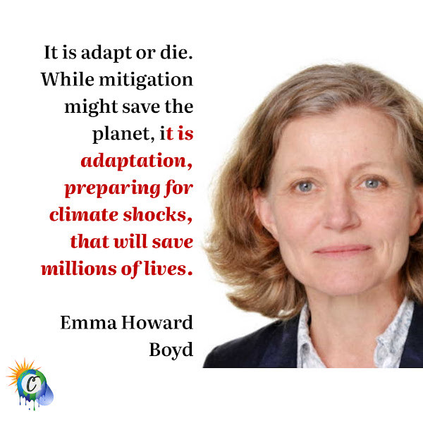 It is adapt or die. While mitigation might save the planet, it is adaptation, preparing for climate shocks, that will save millions of lives. — Emma Howard Boyd, chairwoman of the British Environment Agency