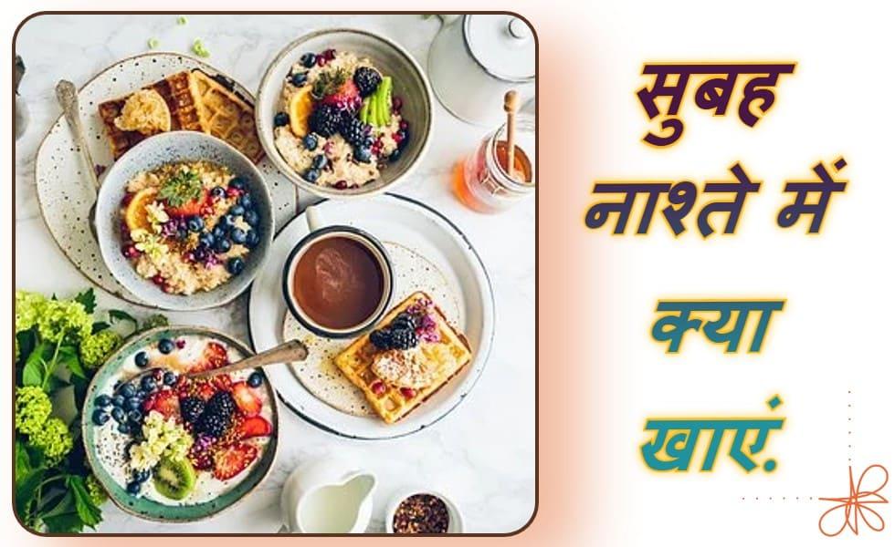 सुबह के नाश्ते में क्या खाना चाहिए   what to eat for breakfast in hindi?