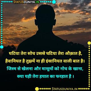 Ghatiya Log Quotes In Hindi With Images, घटिया तेरा सोच उससे घटिया तेरा औक़ात है, हैवानियत है तुझमें ना ही इंसानियत वाली बात है। जिस्म से खेलना और मासूमों को नोच के खाना, क्या यही तेरा हयात का फरहात है ।
