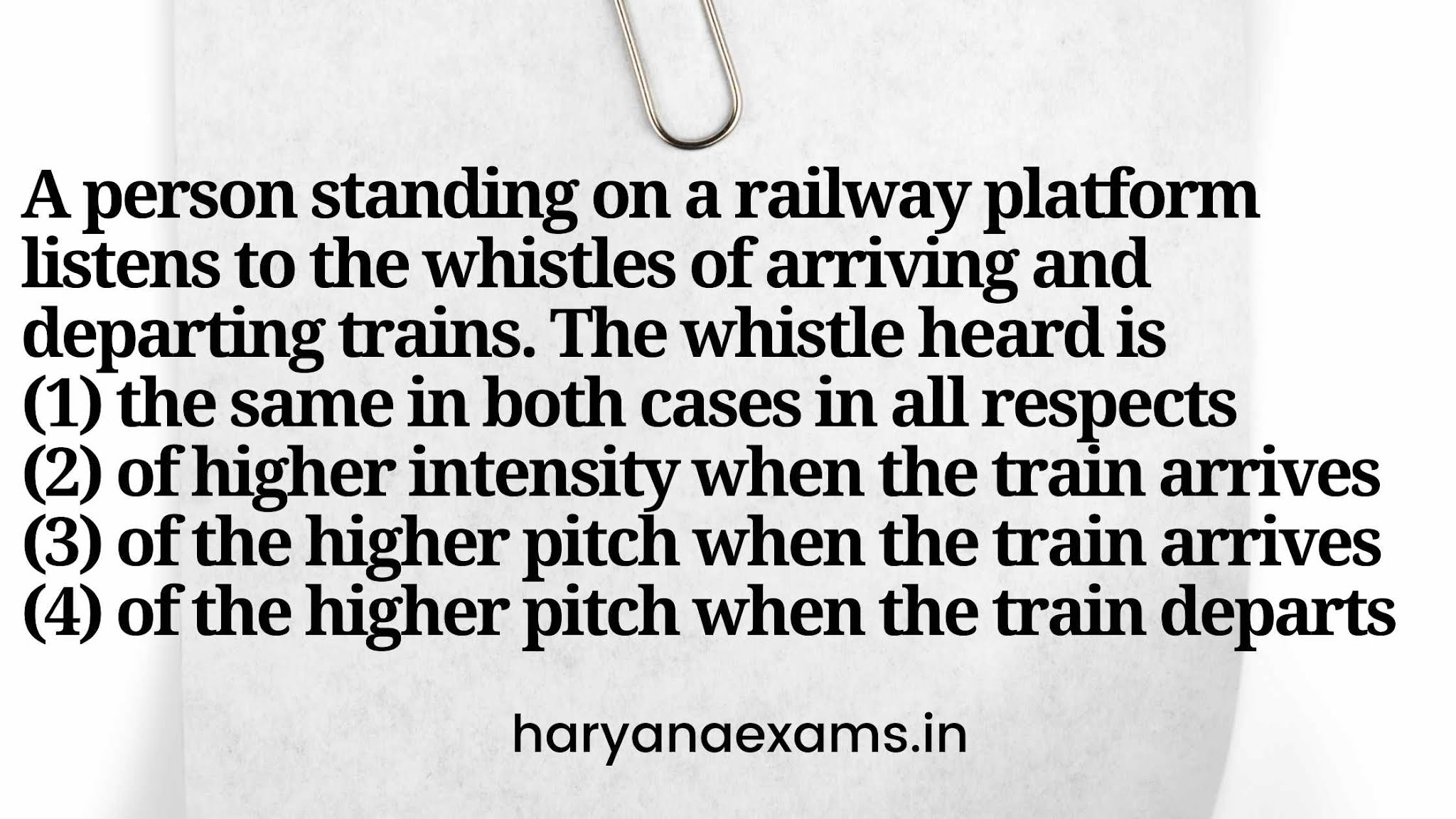 A person standing on a railway platform listens to the whistles of arriving and departing trains. The whistle heard is   (1) the same in both cases in all respects   (2) of higher intensity when the train arrives   (3) of the higher pitch when the train arrives   (4) of the higher pitch when the train departs