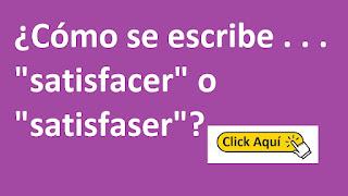 """¿Cómo se escribe . . . """"satisfacer"""" o """"satisfaser""""? Significado y Conjugación del verbo"""