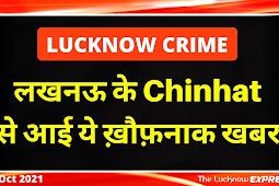 Lucknow Crime News : चिनहट से आई ख़ौफ़नाक ख़बर