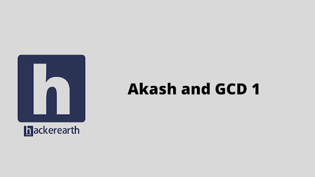 HackerEarth Akash and GCD 1 problem solution