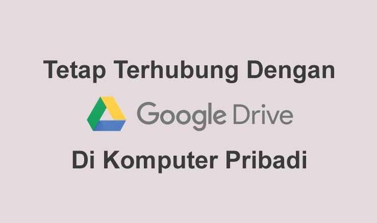 Tetap Terhubung Dengan Data di Komputer Kantor Menggunakan Google Drive