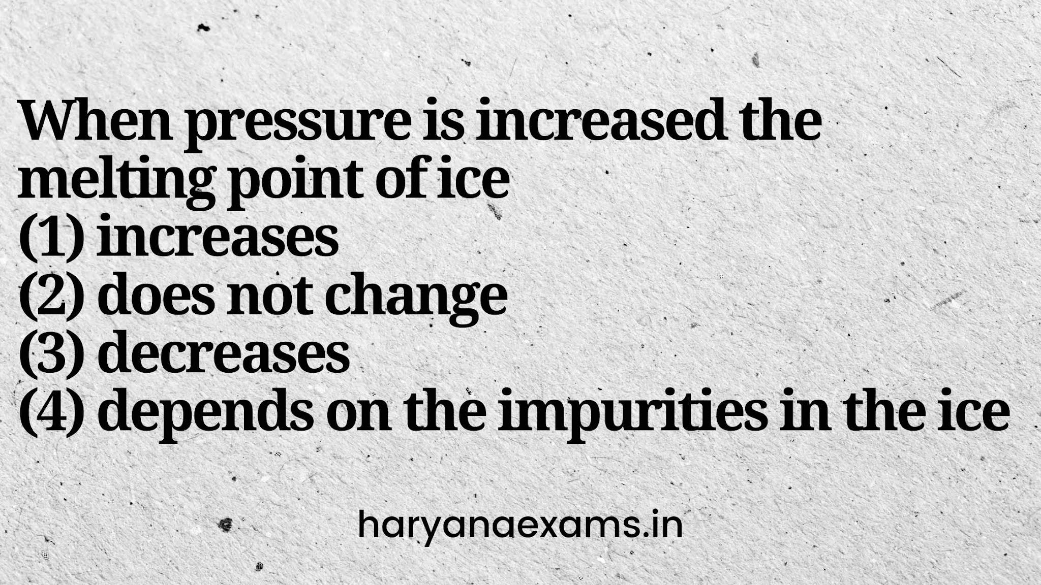 When pressure is increased the melting point of ice   (1) increases   (2) does not change   (3) decreases   (4) depends on the impurities in the ice