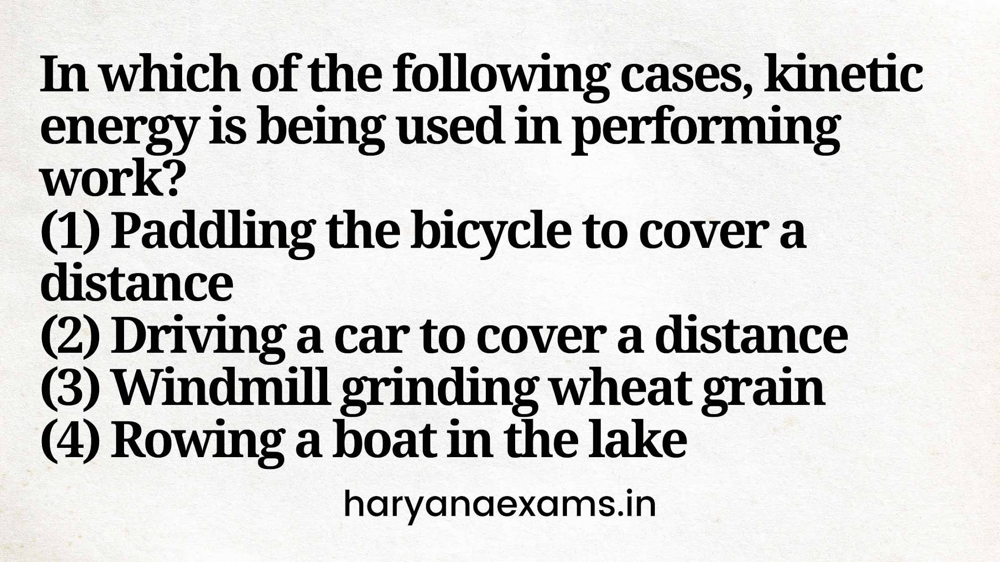 In which of the following cases, kinetic energy is being used in performing work?   (1) Paddling the bicycle to cover a distance   (2) Driving a car to cover a distance   (3) Windmill grinding wheat grain   (4) Rowing a boat in the lake