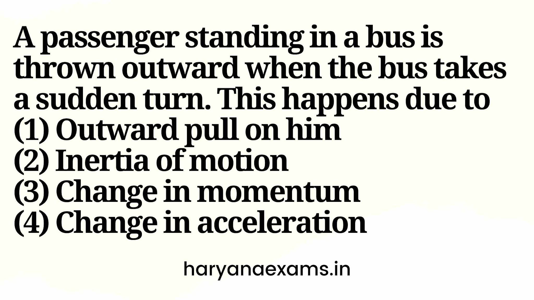 A passenger standing in a bus is thrown outward when the bus takes a sudden turn. This happens due to   (1) Outward pull on him   (2) Inertia of motion   (3) Change in momentum   (4) Change in acceleration