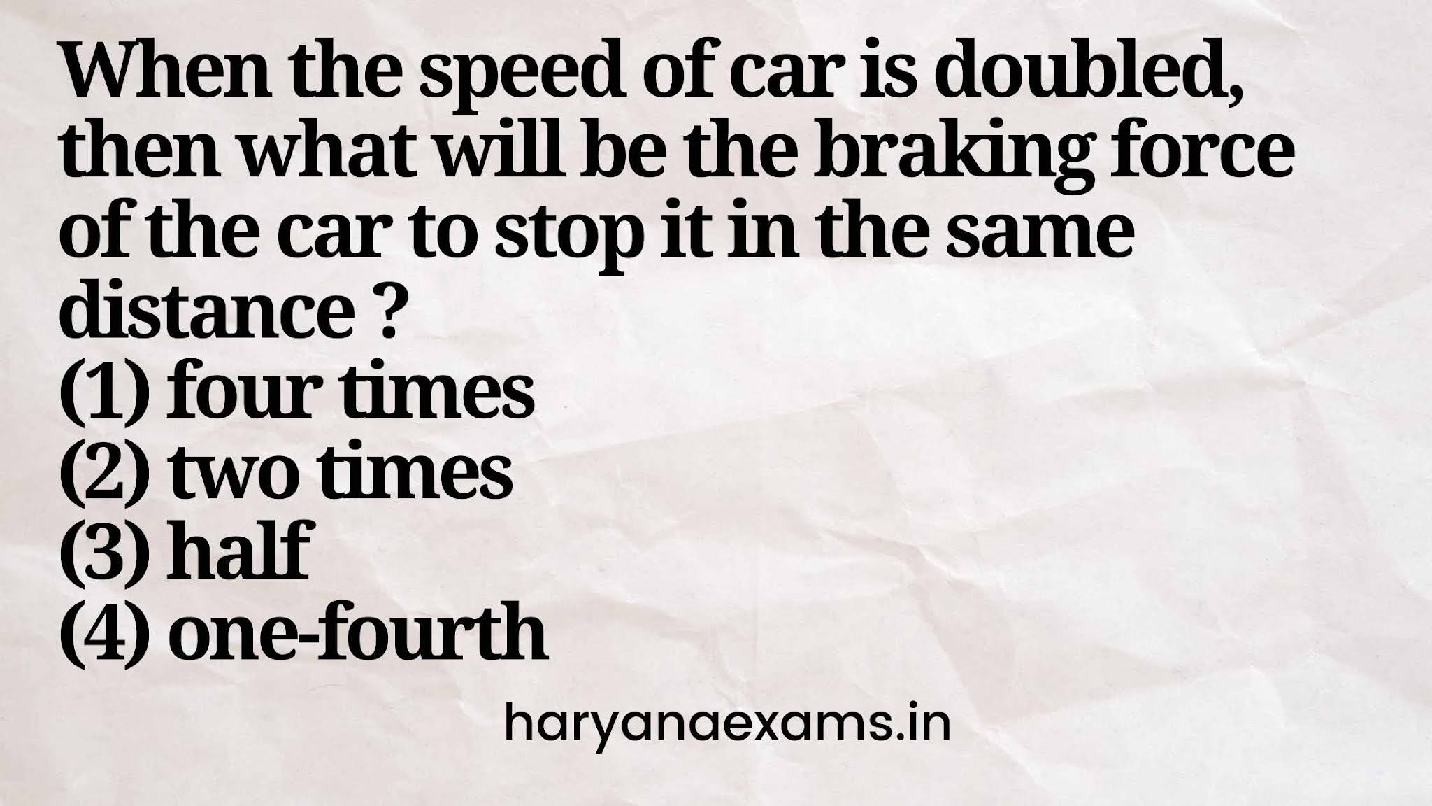 When the speed of car is doubled, then what will be the braking force of the car to stop it in the same distance ?