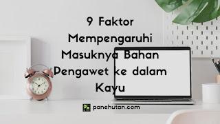9 Faktor Mempengaruhi Masuknya Bahan Pengawet ke dalam Kayu