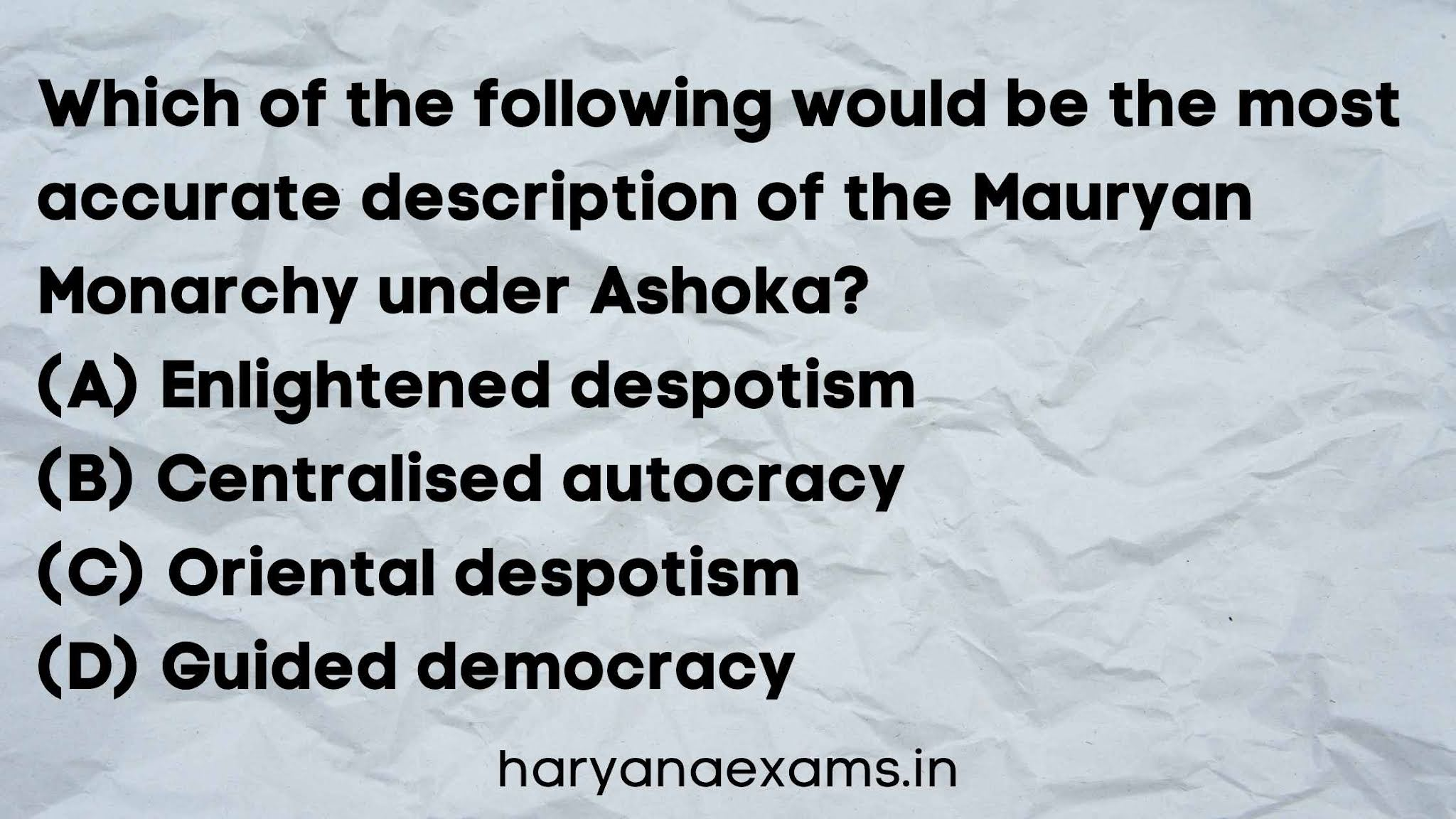 Which of the following would be the most accurate description of the Mauryan Monarchy under Ashoka?   (A) Enlightened despotism   (B) Centralised autocracy   (C) Oriental despotism   (D) Guided democracy