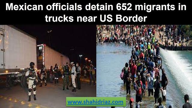 Mexican officials detain 652 migrants in trucks near US Border