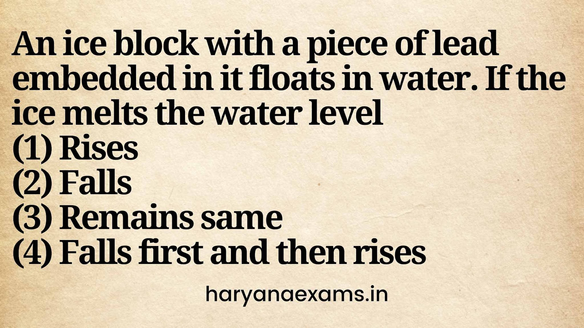 An ice block with a piece of lead embedded in it floats in water. If the ice melts the water level   (1) Rises   (2) Falls   (3) Remains same   (4) Falls first and then rises