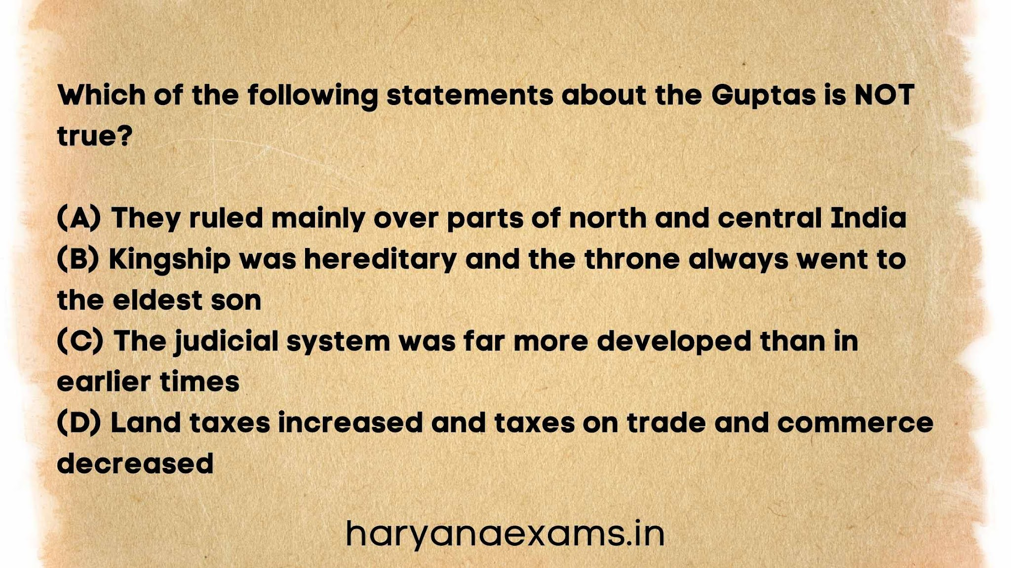 Which of the following statements about the Guptas is NOT true?   (A) They ruled mainly over parts of north and central India   (B) Kingship was hereditary and the throne always went to the eldest son   (C) The judicial system was far more developed than in earlier times   (D) Land taxes increased and taxes on trade and commerce decreased