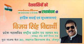 *365 शाहगंज विधानसभा जौनपुर के युवा भाजपा नेता, राष्ट्रीय उद्योग एवं व्यापार मंच के प्रदेश महासचिव विजय सिंह विद्यार्थी की तरफ से देशवासियों को स्वतंत्रता दिवस एवं रक्षाबंधन की हार्दिक शुभकामनाएं*