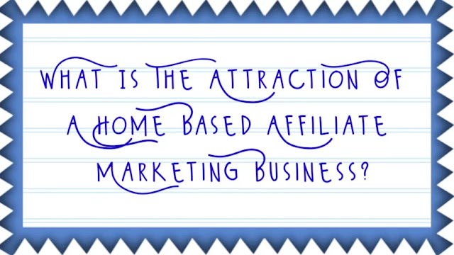 What Is The Attraction Of A Home Based Affiliate Marketing Business?