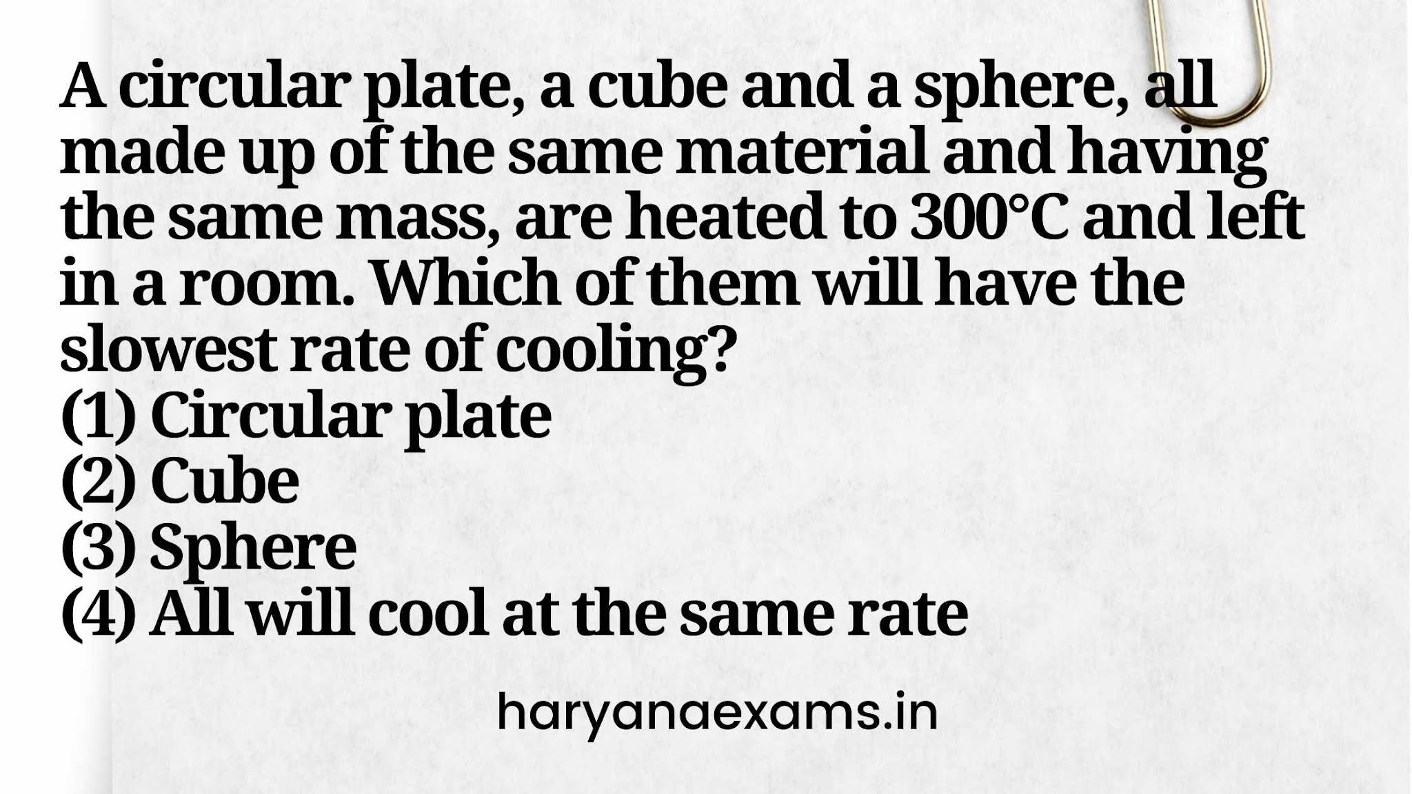A circular plate, a cube and a sphere, all made up of the same material and having the same mass, are heated to 300°C and left in a room. Which of them will have the slowest rate of cooling?   (1) Circular plate   (2) Cube   (3) Sphere   (4) All will cool at the same rate