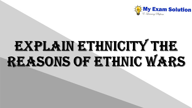 Explain Ethnicity the reasons of ethnic wars