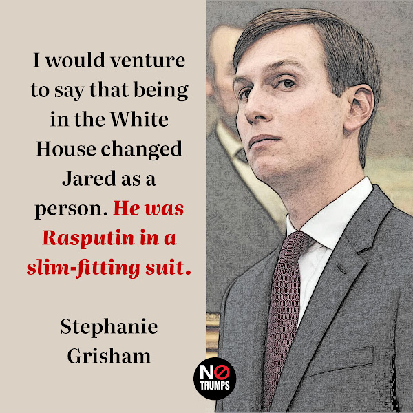 I would venture to say that being in the White House changed Jared as a person. He was Rasputin in a slim-fitting suit. — Former top White House aide Stephanie Grisham
