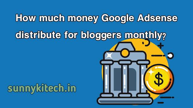 How much money Google Adsense distribute for bloggers monthly?