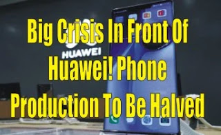 Big Crisis In Front Of Huawei! Phone Production To Be Halved