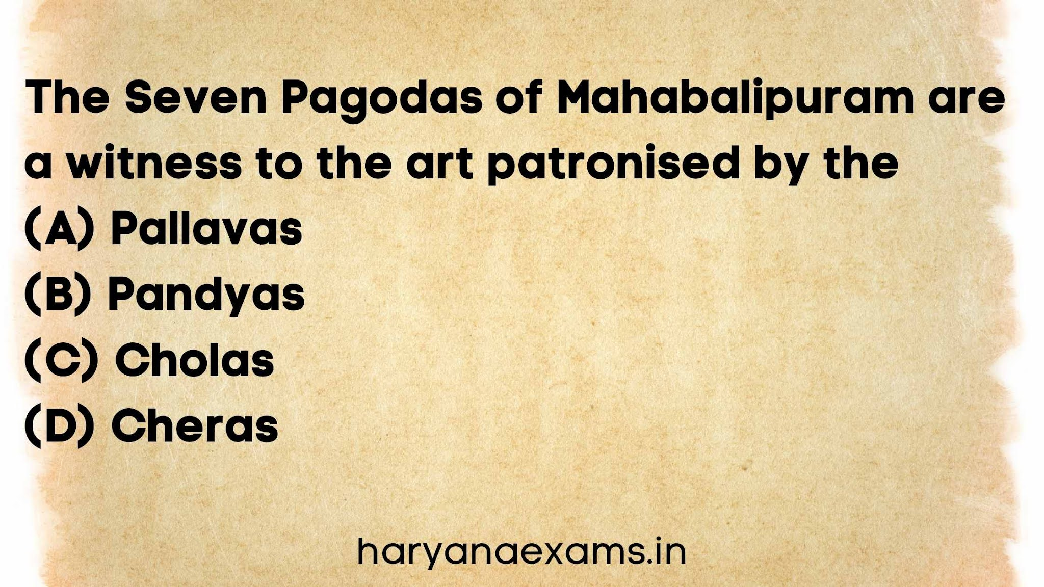 The Seven Pagodas of Mahabalipuram are a witness to the art patronised by the   (A) Pallavas   (B) Pandyas   (C) Cholas   (D) Cheras