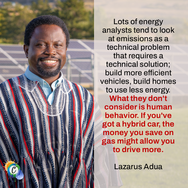 Lots of energy analysts tend to look at emissions as a technical problem that requires a technical solution; build more efficient vehicles, build homes to use less energy. What they don't consider is human behavior. If you've got a hybrid car, the money you save on gas might allow you to drive more. — Lazarus Adua, assistant professor of sociology at the University of Utah
