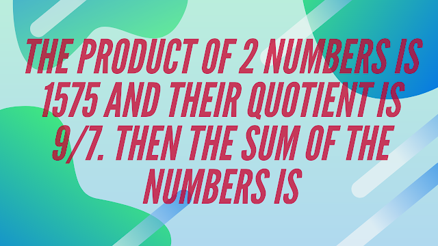 The product of 2 numbers is 1575 and their quotient is 9/7. Then the sum of the numbers is