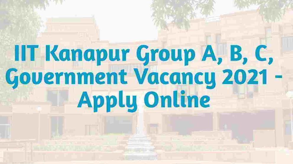 आईआईटी कानपुर में निकली नई सरकारी जॉब जल्दीसे अप्लाई करे? | IIT Kanpur Group A B C Posts Recruitment 2021- Apply Online