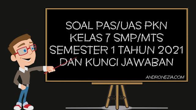 Soal PAS/UAS PKN Kelas 7 SMP/MTS Semester 1 Tahun 2021