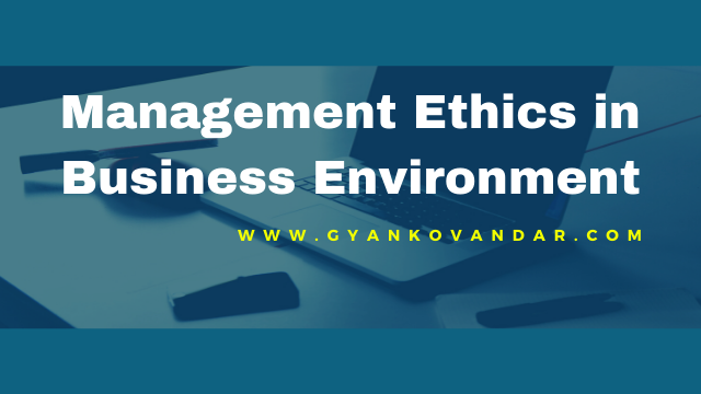 Management Ethics in Business Environment: Meaning and Significance or Importance