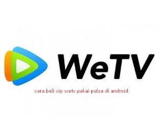 Cara Beli Vip Wetv Pakai Pulsa Di Android