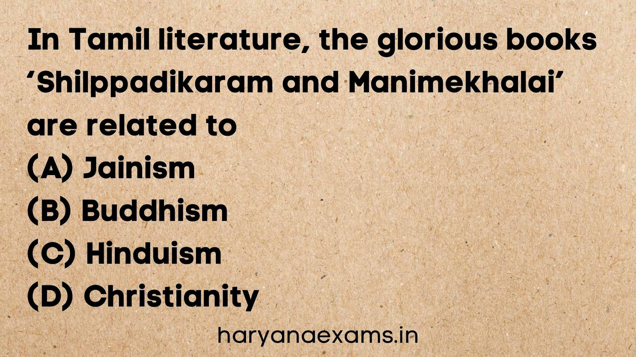 In Tamil literature, the glorious books 'Shilppadikaram and Manimekhalai' are related to   (A) Jainism   (B) Buddhism   (C) Hinduism   (D) Christianity