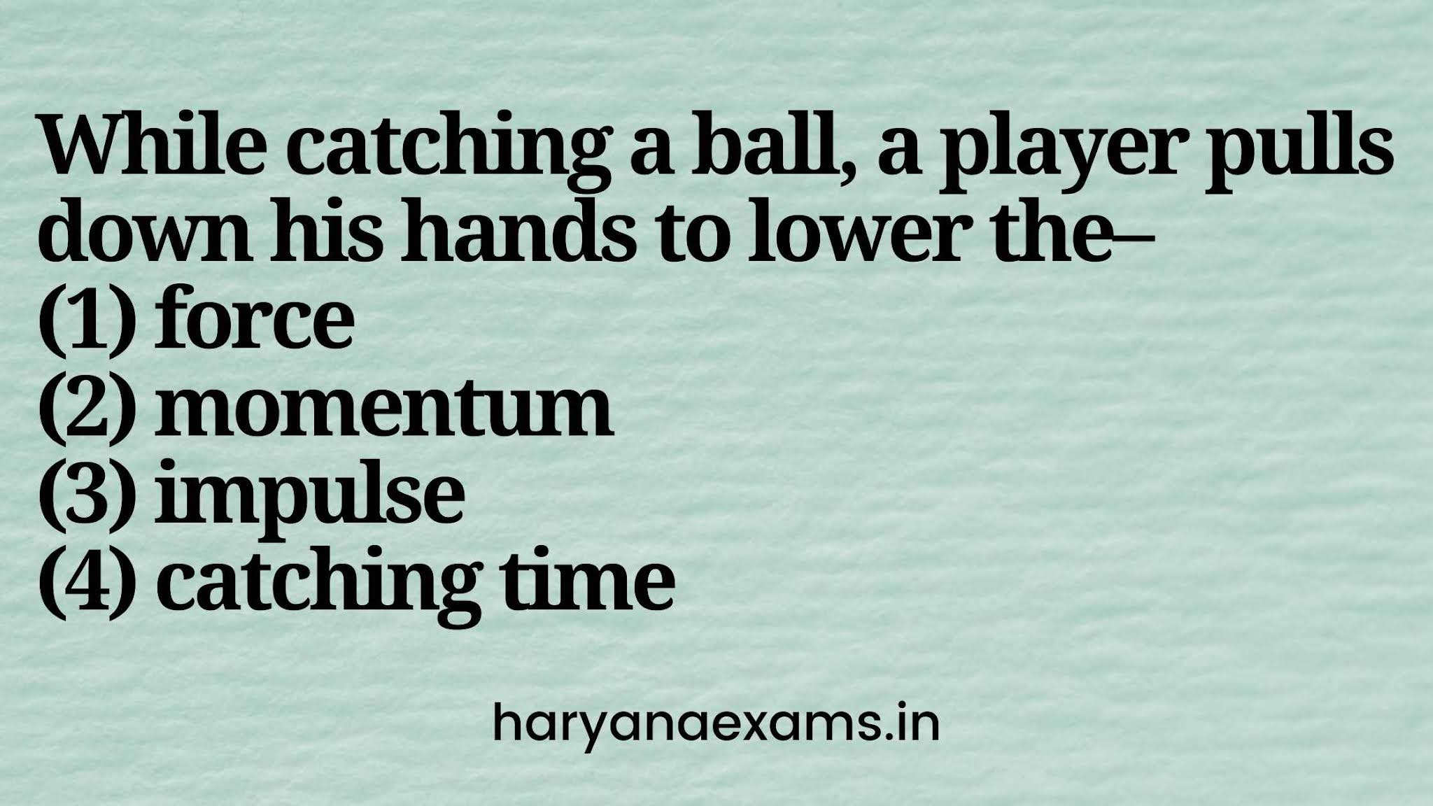 While catching a ball, a player pulls down his hands to lower the–   (1) force   (2) momentum   (3) impulse   (4) catching time