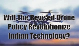 Will The Revised Drone Policy Revolutionize Indian Technology?