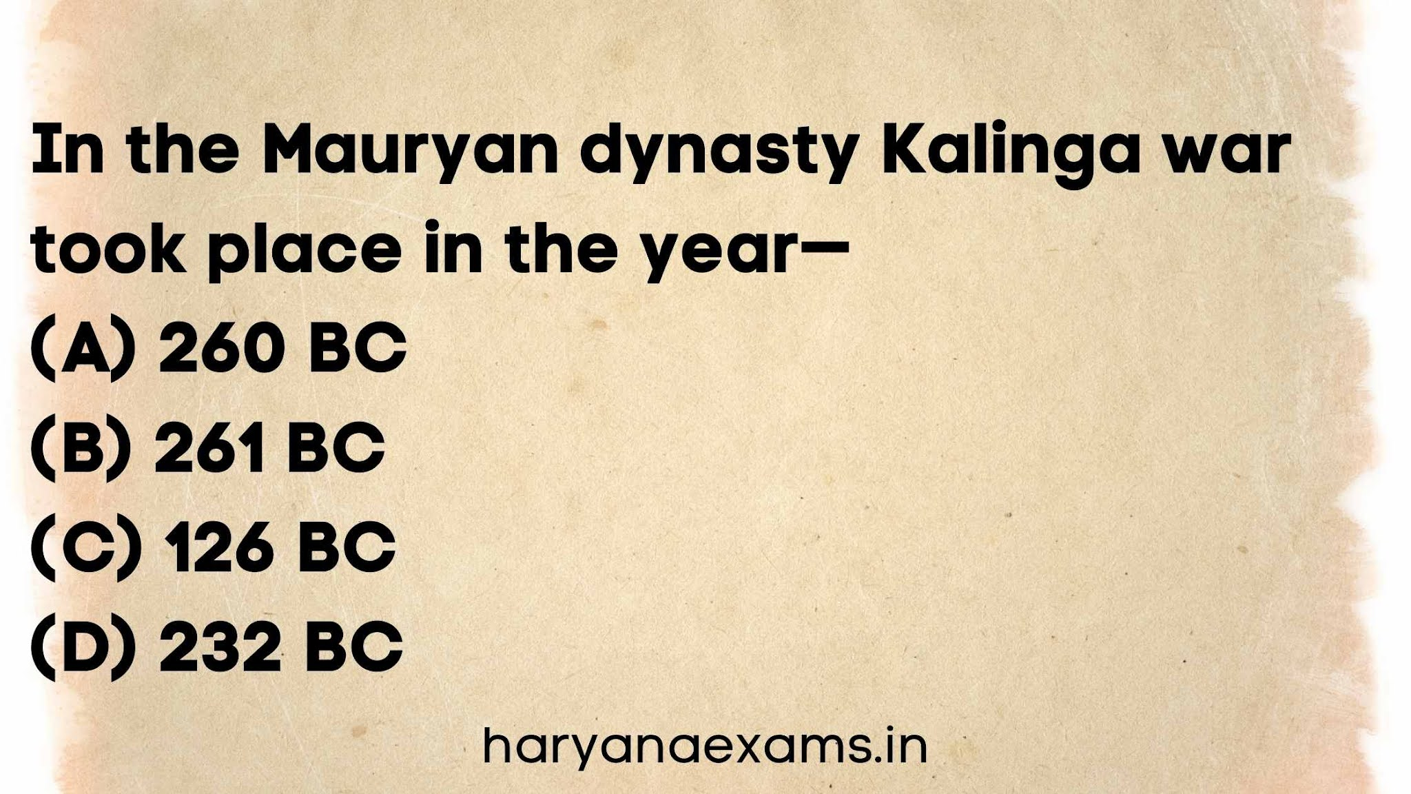 In the Mauryan dynasty Kalinga war took place in the year  (A) 260 BC   (B) 261 BC   (C) 126 BC   (D) 232 BC