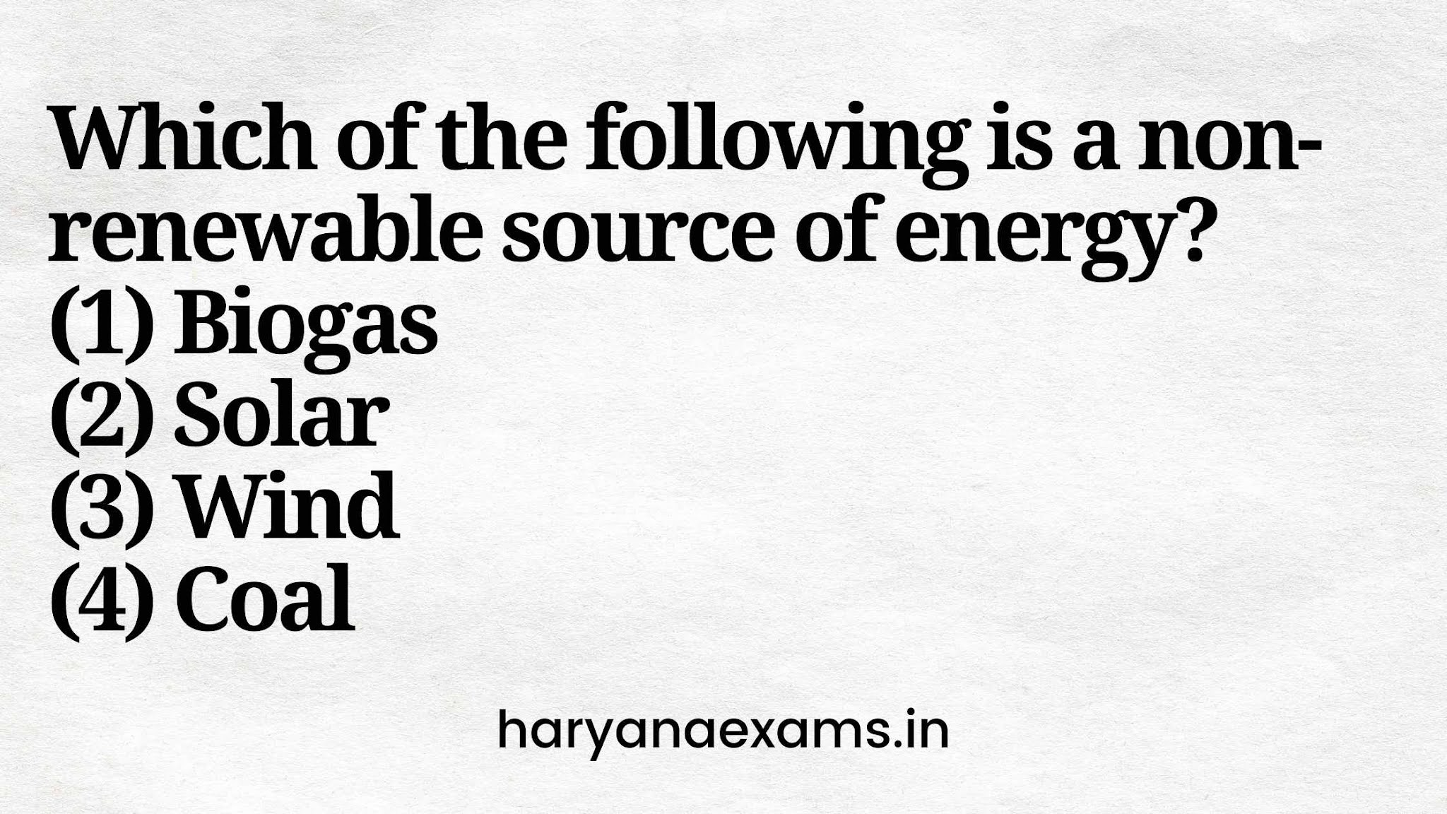 Which of the following is a non-renewable source of energy?   (1) Biogas   (2) Solar   (3) Wind   (4) Coal