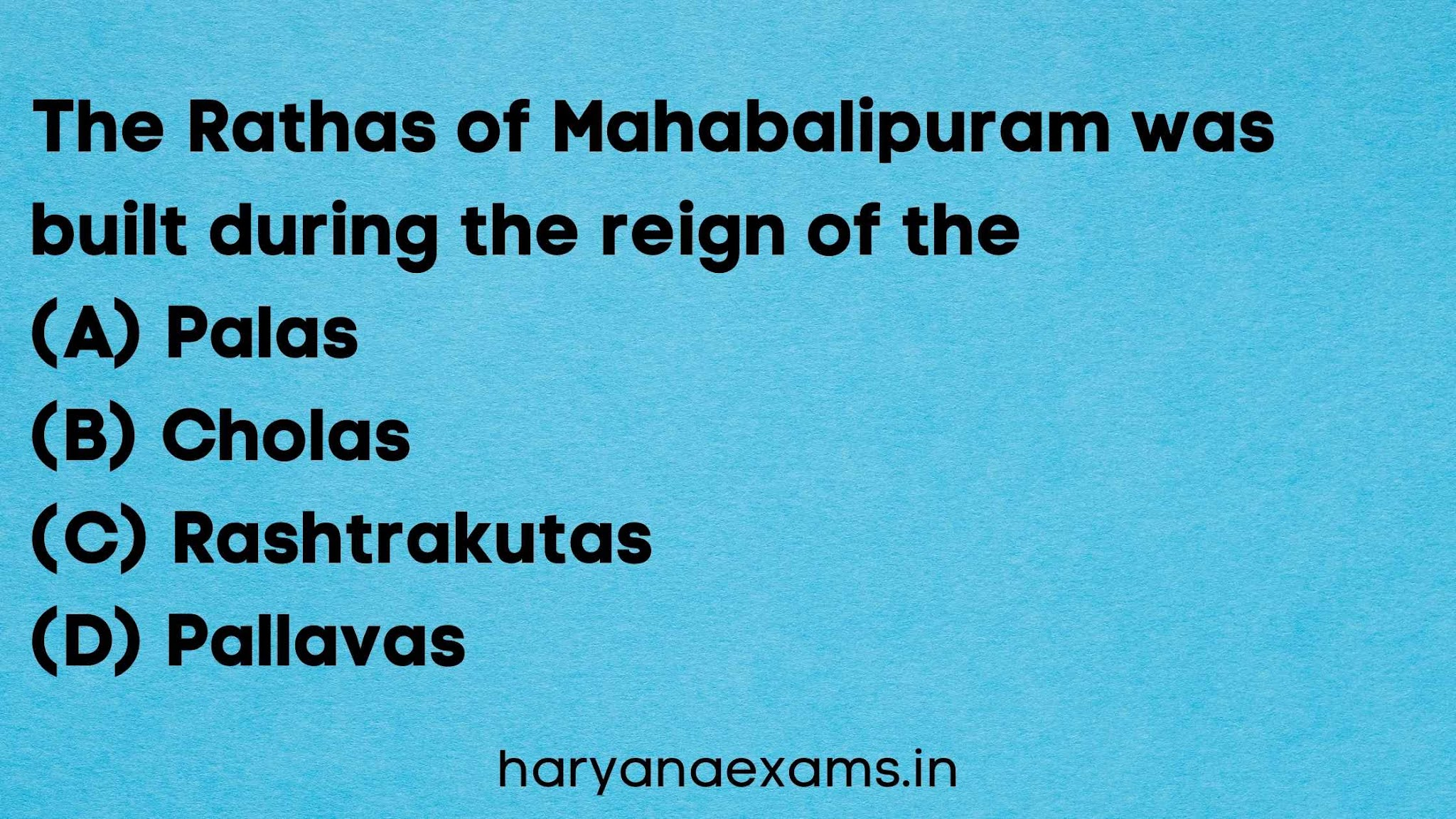 The Rathas of Mahabalipuram was built during the reign of the   (A) Palas   (B) Cholas   (C) Rashtrakutas   (D) Pallavas